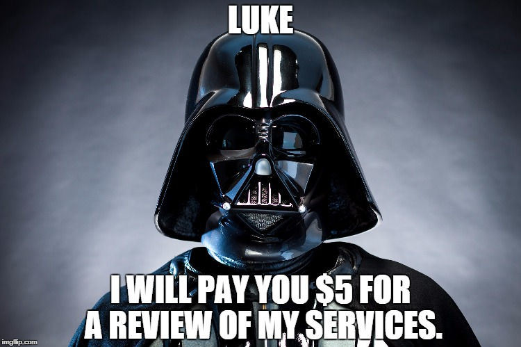 """A picture of Darth Vader. Text reads """"Luke I will pay you for a review of my services."""""""